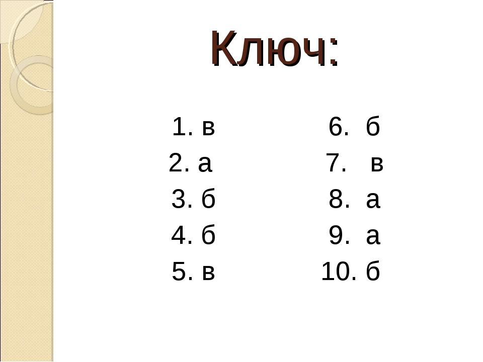 Ключ: 1. в 6. б 2. а 7. в 3. б 8. а 4. б 9. а 5. в 10. б