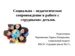 Социально – педагогическое сопровождение в работе с «трудными» детьми. Подгот