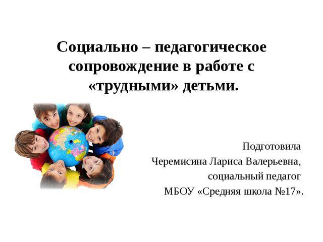 Социально – педагогическое сопровождение в работе с «трудными» детьми. Подгот...