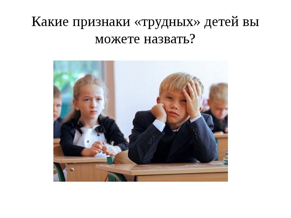 Какие признаки «трудных» детей вы можете назвать?