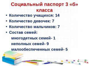 Социальный паспорт 3 «б» класса Количество учащихся: 14 Количество девочек: 7