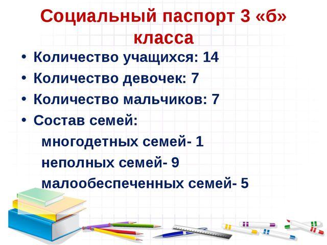 Социальный паспорт 3 «б» класса Количество учащихся: 14 Количество девочек: 7...