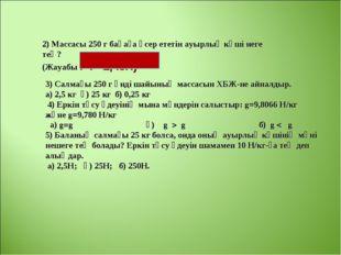 2) Массасы 250 г бақаға әсер ететін ауырлық күші неге тең? (Жауабы : F=2,45Н)