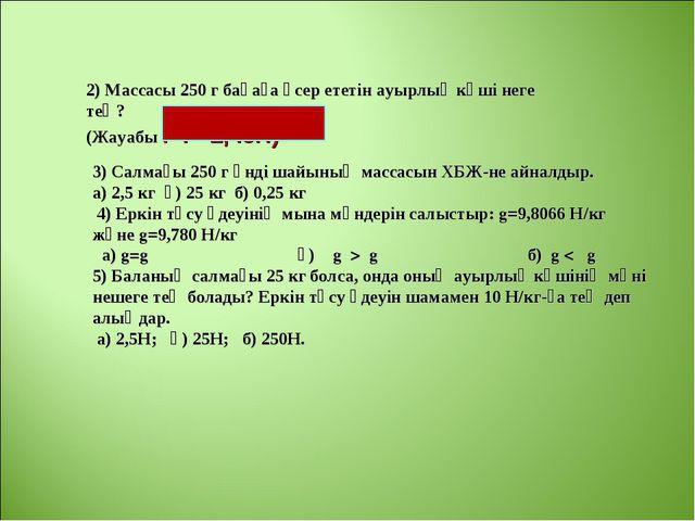 2) Массасы 250 г бақаға әсер ететін ауырлық күші неге тең? (Жауабы : F=2,45Н)...