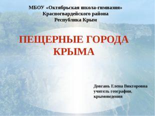 ПЕЩЕРНЫЕ ГОРОДА КРЫМА Довгань Елена Викторовна учитель географии, крымоведени