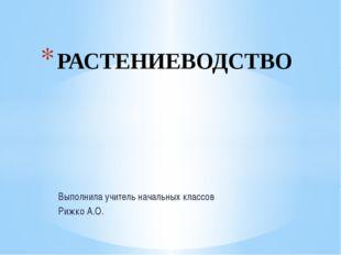 Выполнила учитель начальных классов Рижко А.О. РАСТЕНИЕВОДСТВО