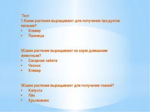 Тест 1.Какие растения выращивают для получения продуктов питания? •Клевер •