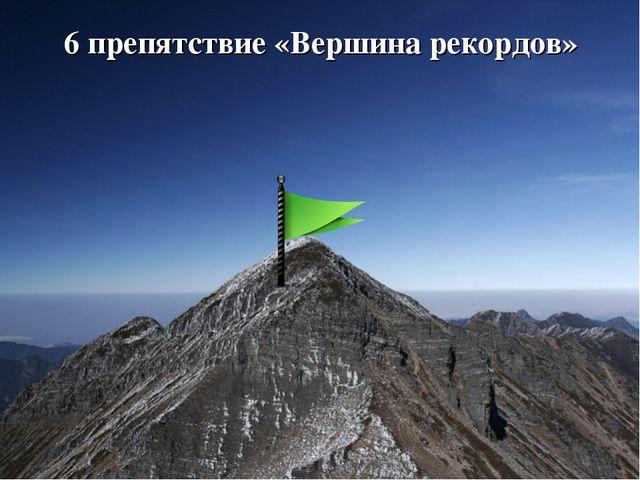 6 препятствие «Вершина рекордов»