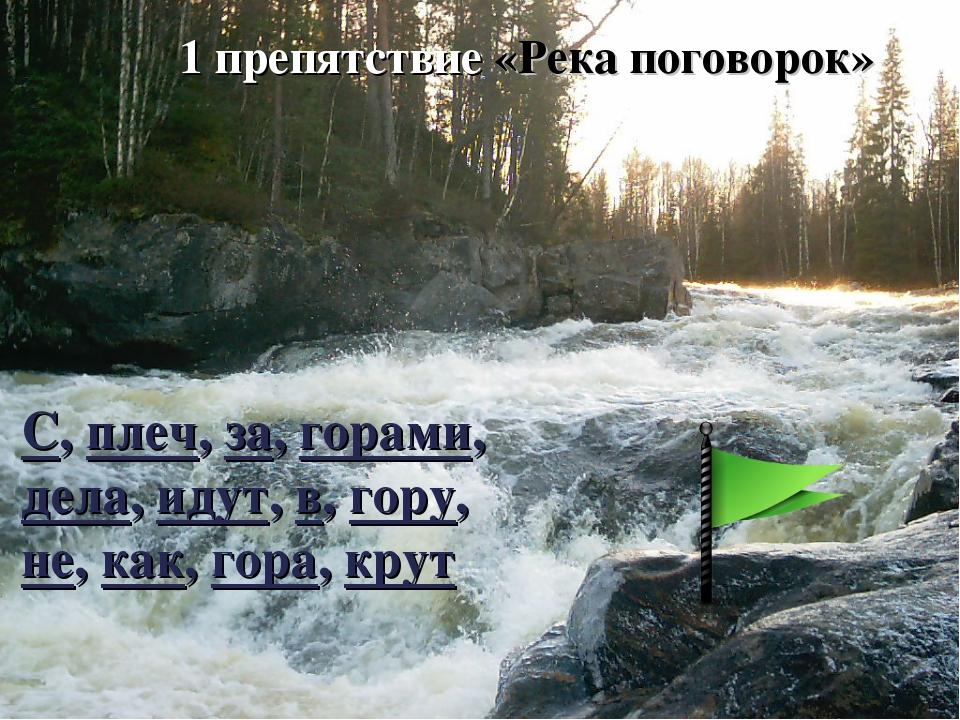 1 препятствие «Река поговорок» С, плеч, за, горами, дела, идут, в, гору, не,...