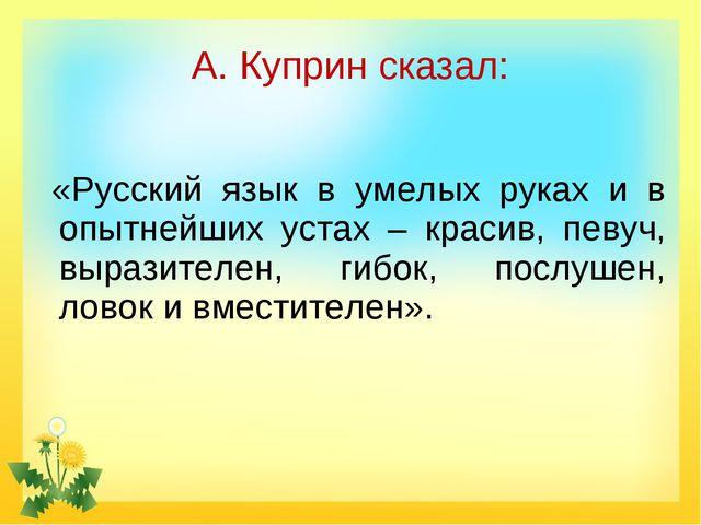А. Куприн сказал: «Русский язык в умелых руках и в опытнейших устах – красив,...