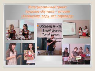 Интегрированный проект трудовое обучение – история «Козацкому роду нет перево