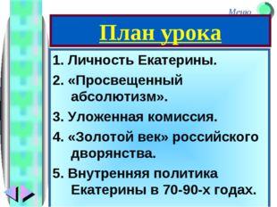 План урока 1. Личность Екатерины. 2. «Просвещенный абсолютизм». 3. Уложенная