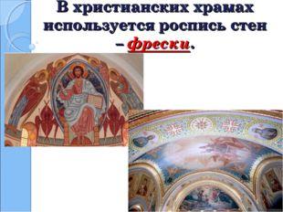 В христианских храмах используется роспись стен – фрески.