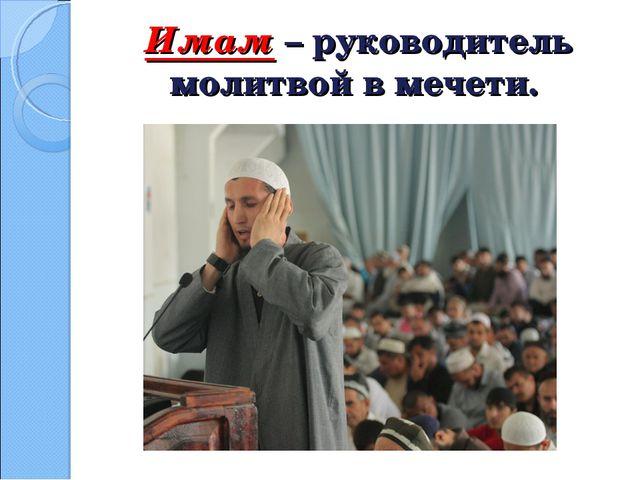 Имам – руководитель молитвой в мечети.