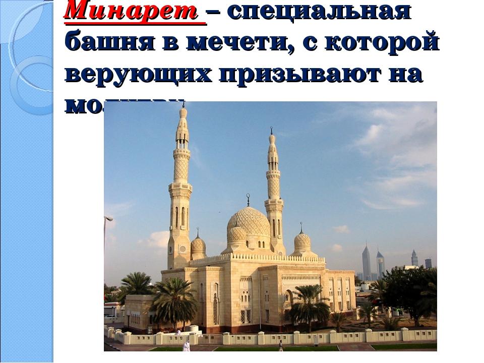Минарет – специальная башня в мечети, с которой верующих призывают на молитву.