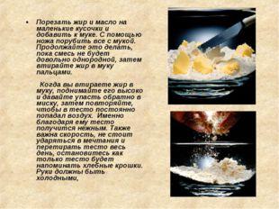 Порезать жир и масло на маленькие кусочки и добавить к муке. С помощью ножа п
