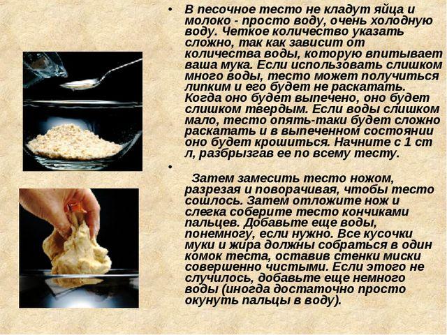 В песочное тесто не кладут яйца и молоко - просто воду, очень холодную воду....