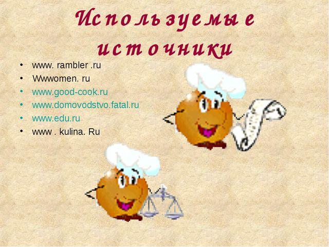 Используемые источники www. rambler .ru Wwwomen. ru www.good-cook.ru www.domo...