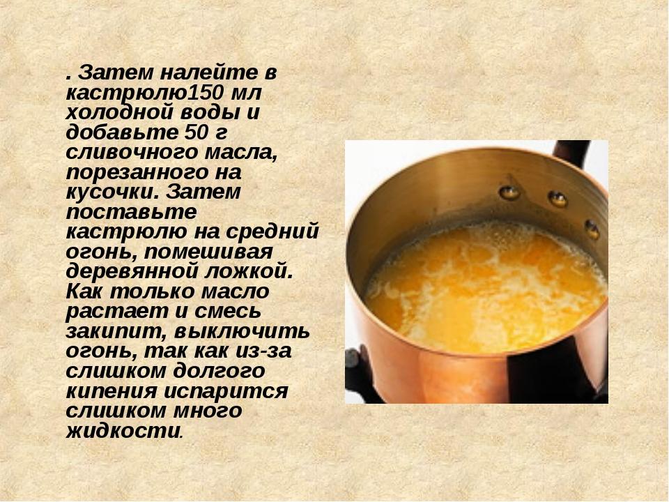 . Затем налейте в кастрюлю150 мл холодной воды и добавьте 50 г сливочного ма...
