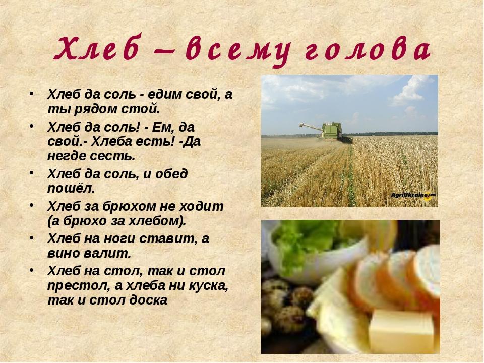 Хлеб – всему голова Хлеб да соль - едим свой, а ты рядом стой. Хлеб да соль!...