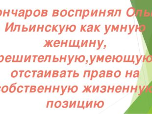 Гончаров воспринял Ольгу Ильинскую как умную женщину, решительную,умеющую от