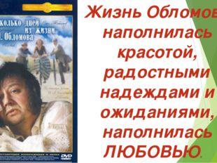Жизнь Обломова наполнилась красотой, радостными надеждами и ожиданиями, напо