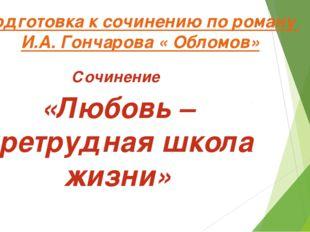 Подготовка к сочинению по роману И.А. Гончарова « Обломов» Сочинение «Любовь