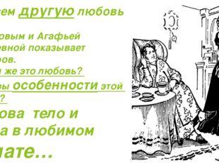 -Совсем другую любовь между Обломовым и Агафьей Матвеевной показывает Гончаро