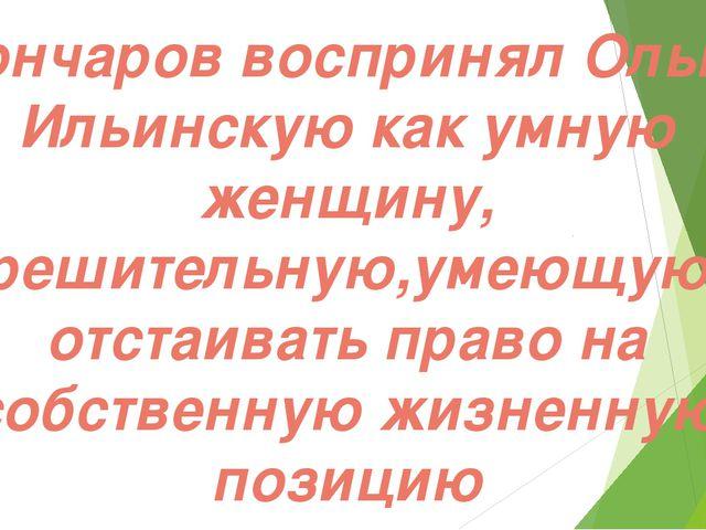 Гончаров воспринял Ольгу Ильинскую как умную женщину, решительную,умеющую от...
