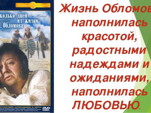 Жизнь Обломова наполнилась красотой, радостными надеждами и ожиданиями, напо...