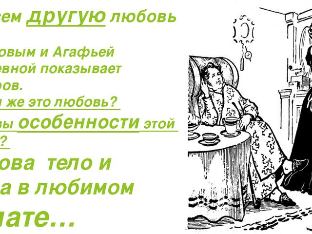 -Совсем другую любовь между Обломовым и Агафьей Матвеевной показывает Гончаро...