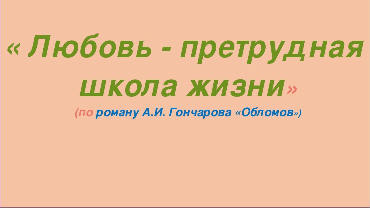 « Любовь - претрудная школа жизни» (по роману А.И. Гончарова «Обломов»)