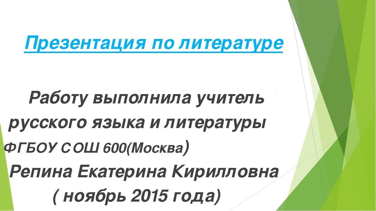 Презентация по литературе Работу выполнила учитель русского языка и литератур...