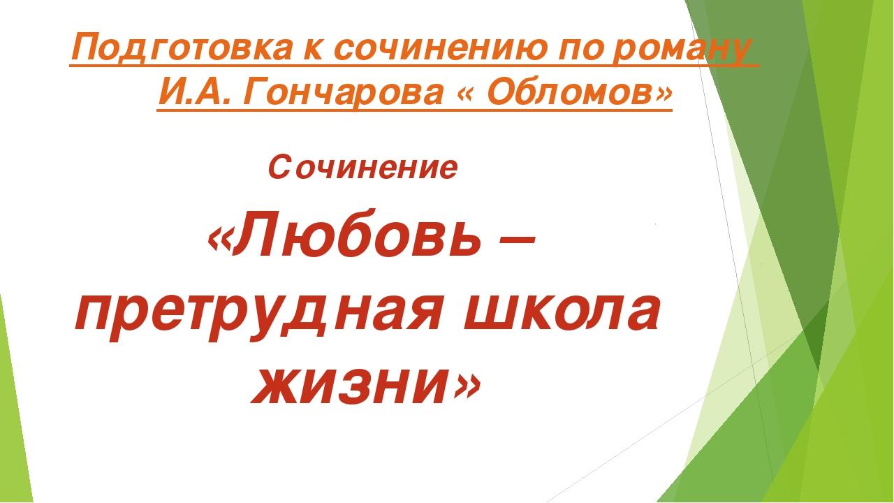 Подготовка к сочинению по роману И.А. Гончарова « Обломов» Сочинение «Любовь...