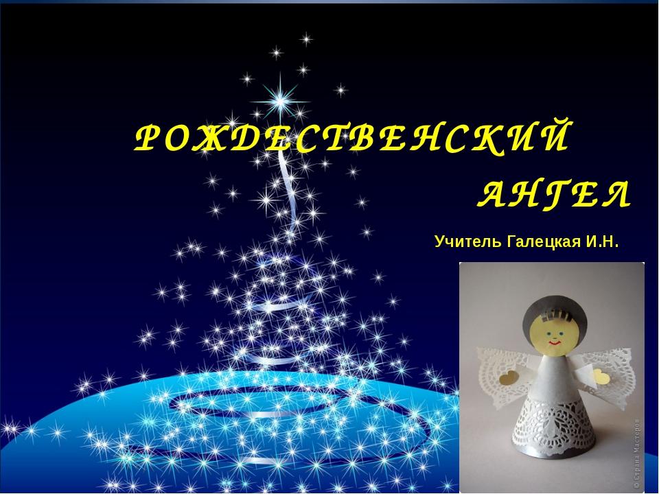 РОЖДЕСТВЕНСКИЙ АНГЕЛ Учитель Галецкая И.Н.