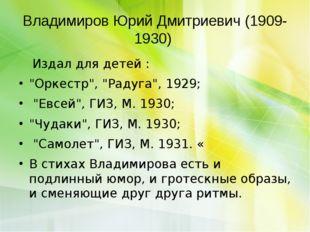 """Владимиров Юрий Дмитриевич (1909-1930) Издал для детей : """"Оркестр"""", """"Радуг"""