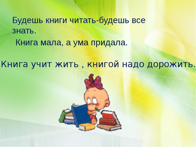 Будешь книги читать-будешь все знать. Книга мала, а ума придала. Книга учит ж...