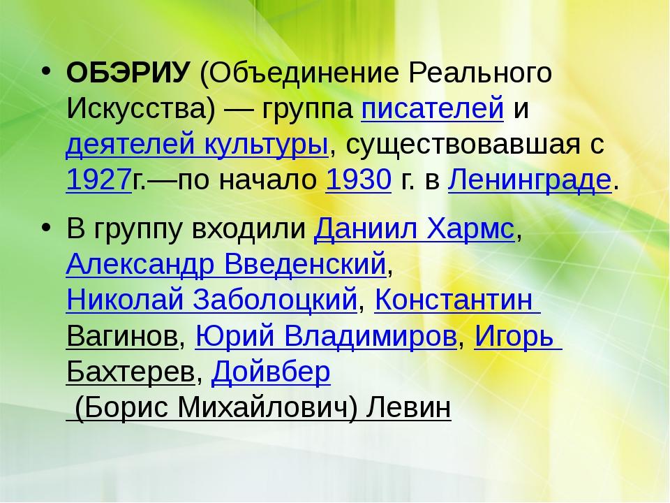 ОБЭРИУ (Объединение Реального Искусства) — группа писателей и деятелей культ...