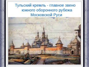 Тульский кремль - главное звено южного оборонного рубежа Московской Руси