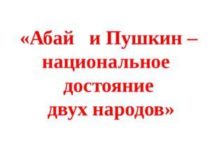 В Пушкине Абаю впервые раскрылся дух русского народа в наибольшей красоте и п