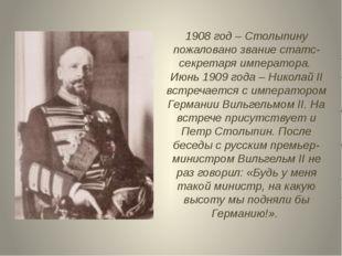1908 год – Столыпину пожаловано звание статс-секретаря императора. Июнь 1909