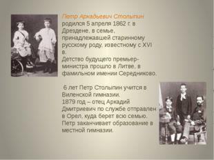 Петр Аркадьевич Столыпин родился 5 апреля 1862 г. в Дрездене, в семье, принад