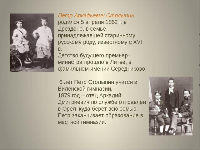 Петр Аркадьевич Столыпин родился 5 апреля 1862 г. в Дрездене, в семье, принад...