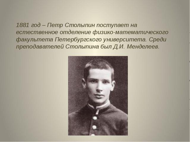1881 год – Петр Столыпин поступает на естественное отделение физико-математич...