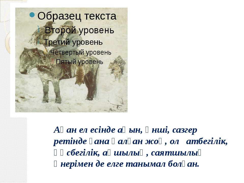 Ақан ел есінде ақын, әнші, сазгер ретінде ғана қалған жоқ, ол атбегілік, құсб...