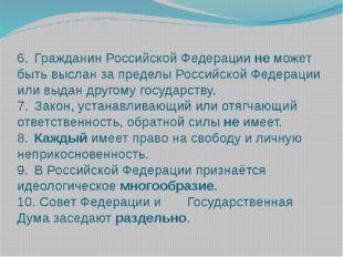 6.Гражданин Российской Федерации не может быть выслан за пределы Российской
