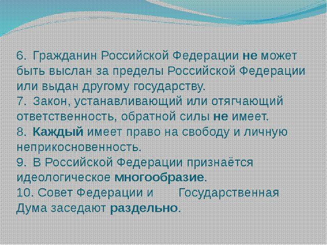 6.Гражданин Российской Федерации не может быть выслан за пределы Российской...