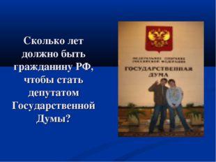 Сколько лет должно быть гражданину РФ, чтобы стать депутатом Государственной