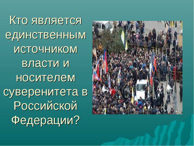 Кто является единственным источником власти и носителем суверенитета в Россий...