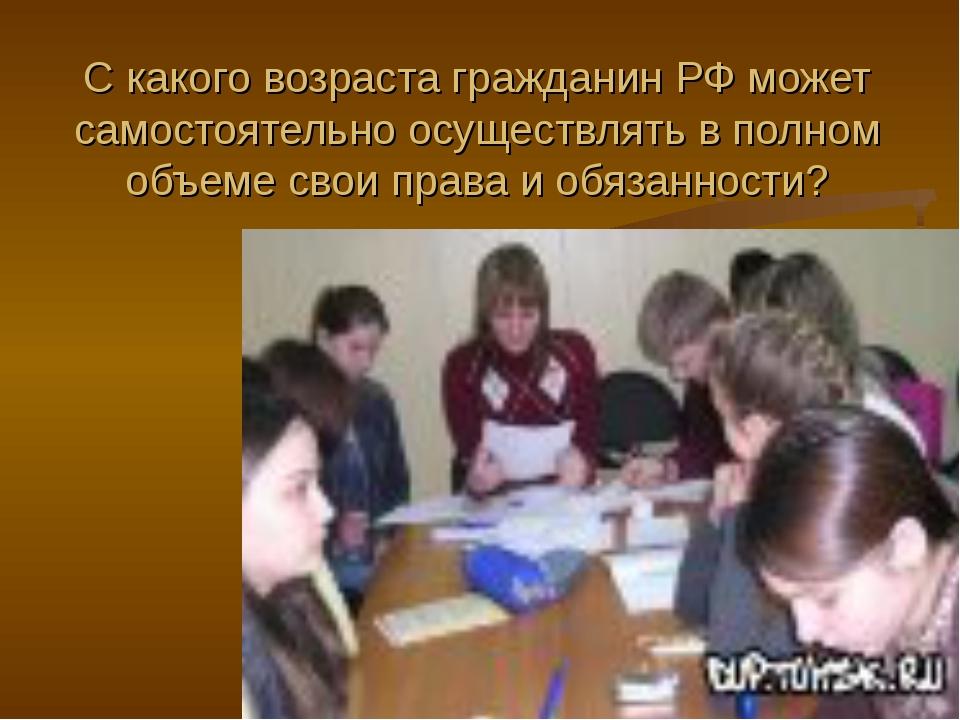 С какого возраста гражданин РФ может самостоятельно осуществлять в полном объ...